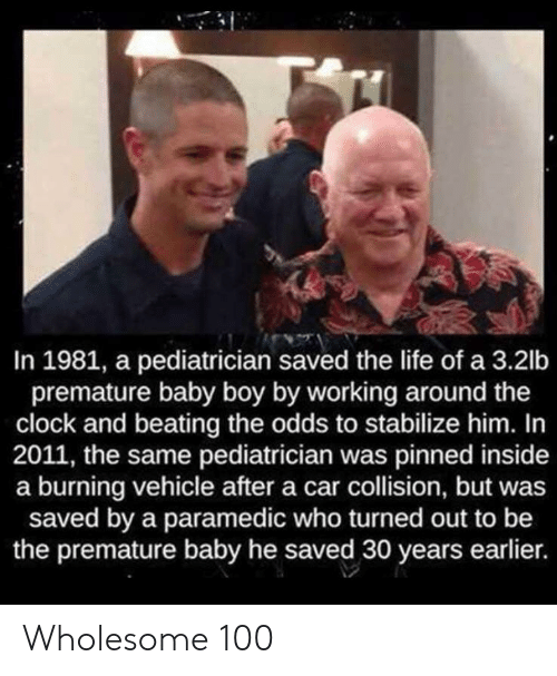 Clock, Life, and Wholesome: In 1981, a pediatrician saved the life of a 3.2lb  premature baby boy by working around the  clock and beating the odds to stabilize him. In  2011, the same pediatrician was pinned inside  a burning vehicle after a car collision, but was  saved by a paramedic who turned out to be  the premature baby he saved 30 years earlier. Wholesome 100
