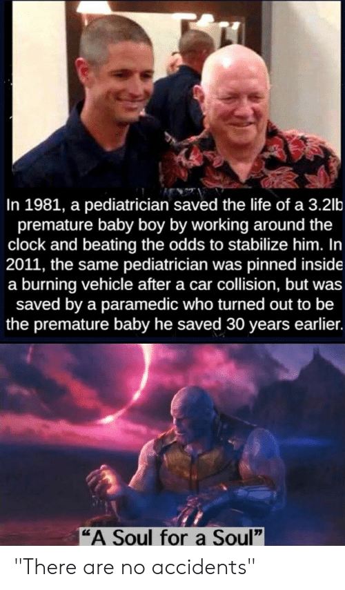 """Clock, Life, and Reddit: In 1981, a pediatrician saved the life of a 3.2lb  premature baby boy by working around the  clock and beating the odds to stabilize him. In  2011, the same pediatrician was pinned inside  a burning vehicle after a car collision, but was  saved by a paramedic who turned out to be  the premature baby he saved 30 years earlier.  """"A Soul fora Soul"""" """"There are no accidents"""""""