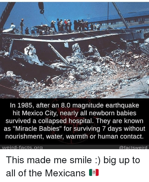 "Facts, Memes, and Weird: In 1985, after an 8.0 magnitude earthquake  hit Mexico City, nearly all newborn babies  survived a collapsed hospital. They are known  as ""Miracle Babies"" for surviving 7 days without  nourishment, water, warmth or human contact.  weird facts org  @factsweird This made me smile :) big up to all of the Mexicans 🇲🇽"