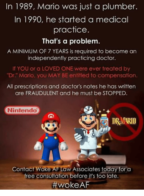 "Af, Doctor, and Memes: In 1989, Mario was just a plumber.  In 1990, he started a medical  practice  That's a problem.  A MINIMUM OF 7 YEARS is required to become an  independently practicing doctor.  If YOU or a LOVED ONE were ever treated by  ""Dr."" Mario, you MAY BE entitled to compensation.  All prescriptions and doctor's notes he has written  are FRAUDULENT and he must be STOPPED.  Nintendo  DRMARIO  e3  Contact Woke AF Law Associates today for a  free consultation before it's too late.  #woke AF"