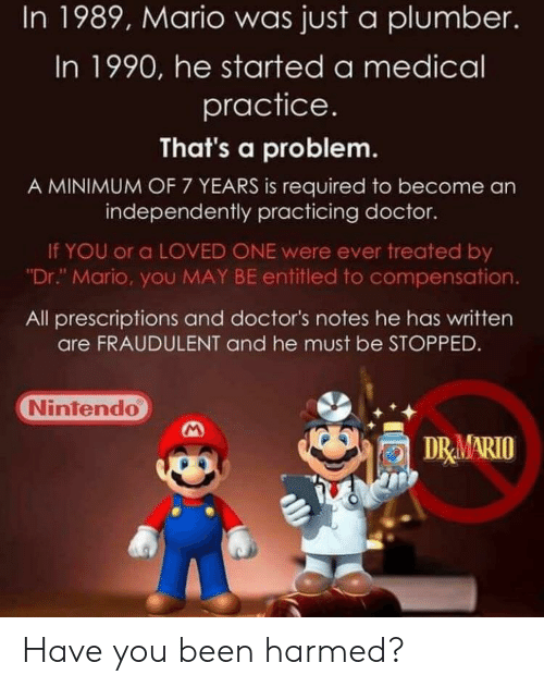"""Doctor, Nintendo, and Mario: In 1989, Mario was just a plumber.  In 1990, he started a medical  practice.  That's a problem  A MINIMUM OF 7 YEARS is required to become an  independently practicing doctor.  If YOU or a LOVED ONE were ever treated by  Dr."""" Mario, you MAY BE entitled to compensation.  All prescriptions and doctor's notes he has written  are FRAUDULENT and he must be STOPPED  Nintendo  DRMARIO Have you been harmed?"""