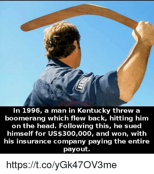 Memes, 300, and Kentucky: In 1996, a man in Kentucky threw a  boomerang which flew back, hitting him  on the head. Following this, he sued  himself for US$300,000, and won, with  his insurance company paying the entire  payout. https://t.co/yGk47OV3me