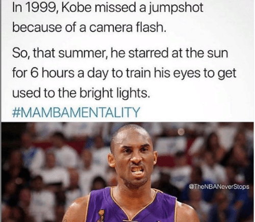 Memes, Summer, and Camera: In 1999, Kobe missed a jumpshot  because of a camera flash.  So, that summer, he starred at the sun  for 6 hours a day to train his eyes to get  used to the bright lights.  #MAMBAMENTALITY  @TheNBANeverStops