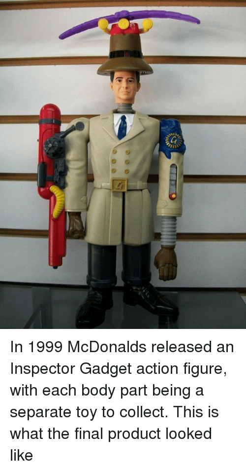 Inspector Gadget, McDonalds, and Toy: In 1999 McDonalds released an Inspector Gadget action figure, with each body part being a separate toy to collect. This is what the final product looked like