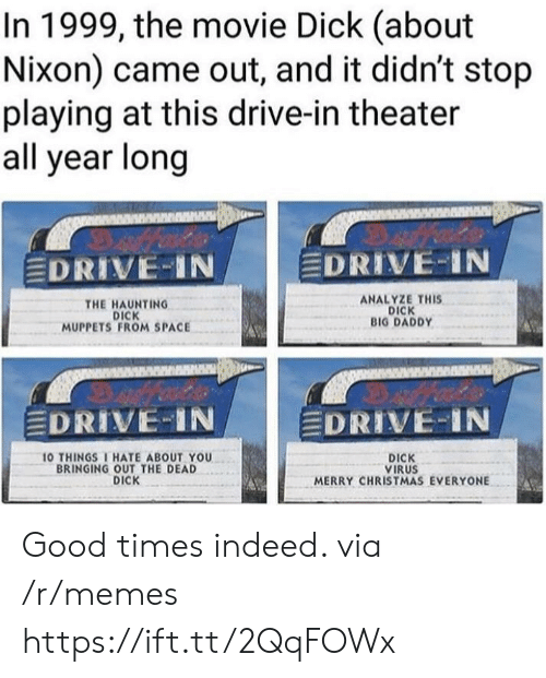 Christmas, Memes, and The Muppets: In 1999, the movie Dick (about  Nixon) came out, and it didn't stop  playing at this drive-in theater  all year long  EDRIVE-IN  EDRIVE-IN  THE HAUNTING  DICK  MUPPETS FROM SPACE  ANALYZE THIS  DICK  BIG DADDY  DRIVE IN  DRIVE-IN  O THINGSI HATE ABOUT YOU  BRINGING OUT THE DEAD  DICK  DICK  VIRUS  MERRY CHRISTMAS EVERYONE Good times indeed. via /r/memes https://ift.tt/2QqFOWx