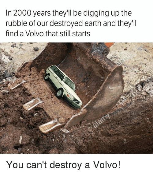 Memes, Earth, and 🤖: In 2000 years they'll be digging up the  rubble of our destroyed earth and they'll  find a Volvo that still starts You can't destroy a Volvo!