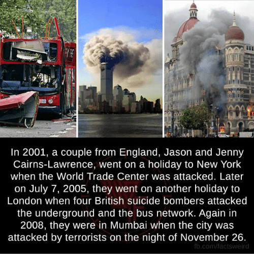 England, Memes, and New York: In 2001, a couple from England, Jason and Jenny  Cairns-Lawrence, went on a holiday to New York  when the World Trade Center was attacked. Later  on July 7, 2005, they went on another holiday to  London when four British suicide bombers attacked  the underground and the bus network. Again in  2008, they were in Mumbai when the city was  attacked by terrorists on the night of November 26.  fb.com/factsweird
