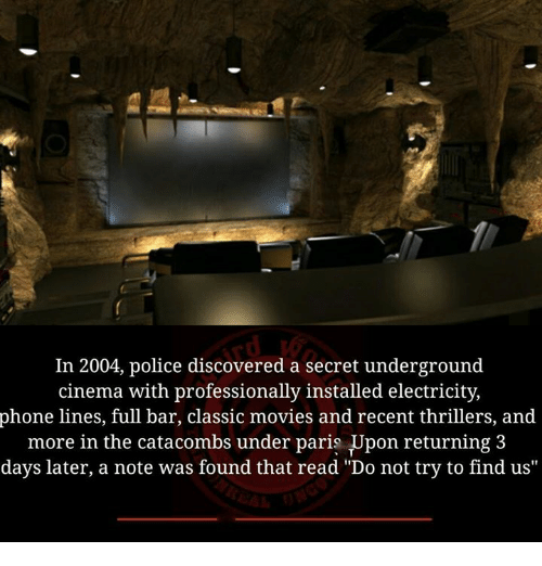 "Memes, Movies, and Phone: In 2004, police discovered a secret underground  cinema with professionally installed electricity,  phone lines, full bar, classic movies and recent thrillers, and  more in the catacombs under paris Upon returning 3  days later, a note was found that read ""Do not try to find us""  nder paris Upon returning:3"