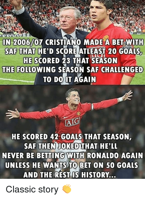 Do It Again, Goals, and Memes: IN 2006/07 CRISTIANO MADE A BET WITH  SAF THAT HE'D SCORE ATLEAST 20 GOALS  HE SCORED 23 THAT SEASON  THE FOLLOWING SEASON SAF CHALLENGED  TO DO IT AGAIN  HE SCORED 42 GOALS THAT SEASON,  SAF THENJOKEDTHAT HE'LL  NEVER BE BETTING WITH RONALDO AGAIN  UNLESS HE WANTS TO BET ON 50 GOALS  AND THE REST IS HISTORY. Classic story 👏