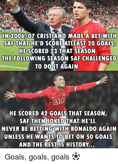 Do It Again, Goals, and Memes: IN 2006/07 CRISTIANO MADE A BET WITH  SAF THAT HE'D SCORE ATLEAST 20 GOALS  HE SCORED 23 THAT SEASON  THE FOLLOWING SEASON SAF CHALLENGED  TO DO IT AGAIN  AIG  HE SCORED 42 GOALS THAT SEASON  SAF THEN JOKED THAT HE'LL  NEVER BE BETTING WITH RONALDO AGAIN  UNLESS HE WANTS TO BET ON 50 GOALS  AND THE REST IS HISTORY... Goals, goals, goals ⚽️