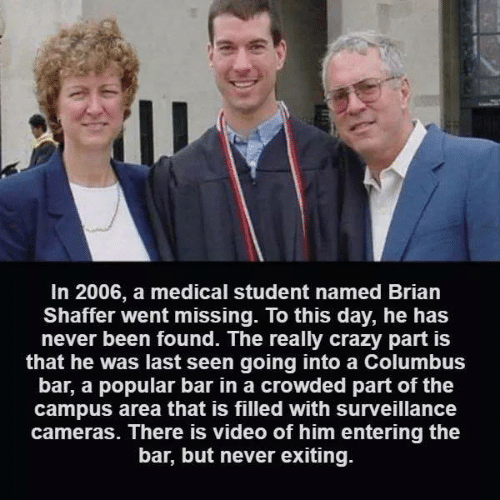 Crazy, Memes, and Video: In 2006, a medical student named Brian  Shaffer went missing. lo this day, he has  never been found. The really crazy part is  that he was last seen going into a Columbus  bar, a popular bar in a crowded part of the  campus area that is filled with surveillance  cameras. There is video of him entering the  bar, but never exiting.