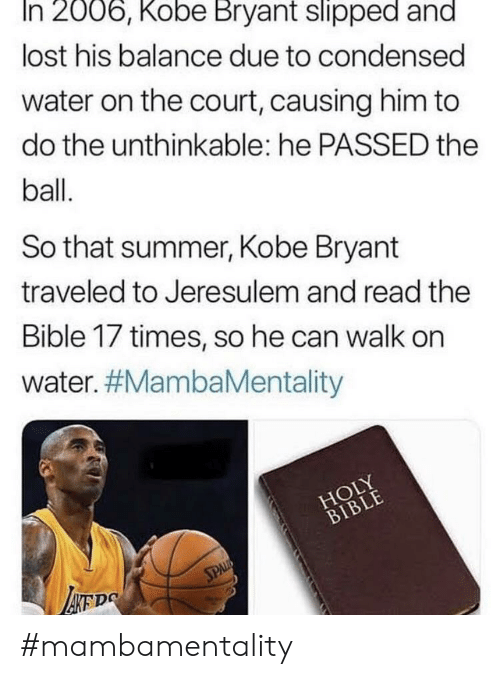 Kobe Bryant, Nba, and Lost: In 2006, Kobe Bryant slipped and  lost his balance due to condensed  water on the court, causing him to  do the unthinkable: he PASSED the  ball.  So that summe, Kobe Bryant  traveled to Jeresulem and read the  Bible 17 times, so he can walk on  water. #MambaMentality  HOLY  BIBLE  SPAL  ATDS #mambamentality