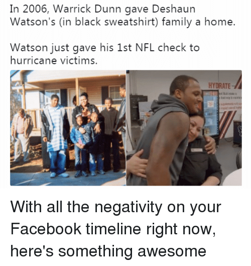 Facebook, Family, and Nfl: In 2006, Warrick Dunn gave Deshaun  Watson's (in black sweatshirt) family a home.  Watson just gave his 1st NFL check to  hurricane victims.  HYDRATE With all the negativity on your Facebook timeline right now, here's something awesome