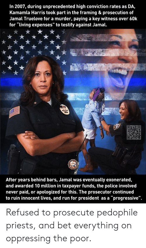 """Police, Run, and Progressive: In 2007, during unprecedented high conviction rates as DA,  Kamamla Harris took part in the framing & prosecution of  Jamal Truelove for a murder, paying a key witness over 60k  for """"living expenses"""" to testify against Jamal.  After years behind bars, Jamal was eventually exonerated,  and awarded 10 million in taxpayer funds, the police involved  paid, or apologized for this. The prosecutor continued  never  """"progressive""""  to ruin innocent lives, and run for president as a Refused to prosecute pedophile priests, and bet everything on oppressing the poor."""