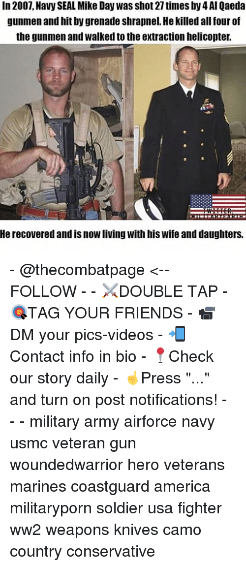 """America, Friends, and Memes: In 2007, Navy SEAL Mike Day was shot 27 times by 4 Al Qaeda  gunmen and hit by grenade shrapnel. He killed all four of  the gunmen and walked to the extraction helicopter.  He recovered and is now living with his wife and daughters. - @thecombatpage <--FOLLOW - - ⚔️DOUBLE TAP - 🎯TAG YOUR FRIENDS - 📹DM your pics-videos - 📲Contact info in bio - 📍Check our story daily - ☝️Press """"..."""" and turn on post notifications! - - - military army airforce navy usmc veteran gun woundedwarrior hero veterans marines coastguard america militaryporn soldier usa fighter ww2 weapons knives camo country conservative"""