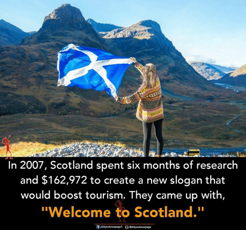 "Memes, Boost, and Scotland: In 2007, Scotland spent six months of research  and $162,972 to create a new slogan that  would boost tourism. They came up with,  ""Welcome to Scotland."""