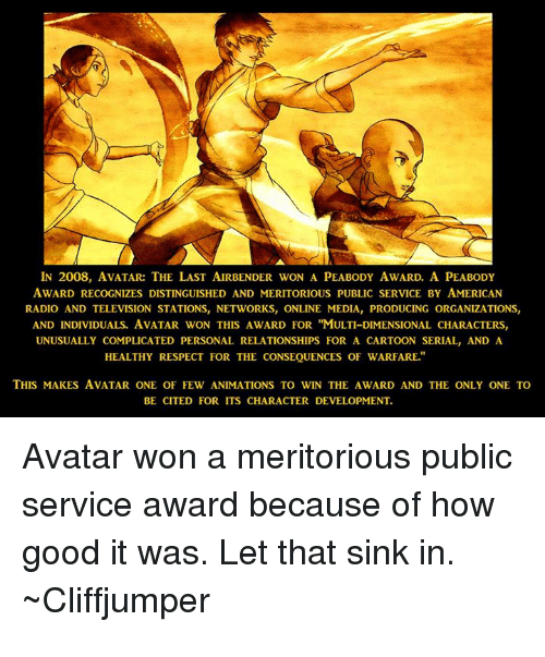 """Radio, Relationships, and Respect: IN 2008, AVATAR:THE LAST AIRBENDER WON A PEABODY AWARD. A PEABODY  AWARD RECOGNIZES DISTINGUISHED AND MERITORIOUS PUBLIC SERVICE BY AMERICAN  RADIO AND TELEVISION STATIONS, NETWORKS, ONLINE MEDIA, PRODUCING ORGANIZATIONS  AND INDIVIDUALS. AVATAR WON THIS AWARD FOR """"MULTI-DIMENSIONAL CHARACTERS,  UNUSUALLY COMPLICATED PERSONAL RELATIONSHIPS FOR A CARTOON SERIAL, AND A  HEALTHY RESPECT FOR THE CONSEQUENCES OF WARFARE.  THIS MAKES AVATAR ONE OF FEW ANIMATIONS TO WIN THE AWARD AND THE ONLY ONE TO  BE CITED FOR ITS CHARACTER DEVELOPMENT  Avatar won a meritorious public  service award because of how  good it was. Let that sink in.  Cliffjumper"""