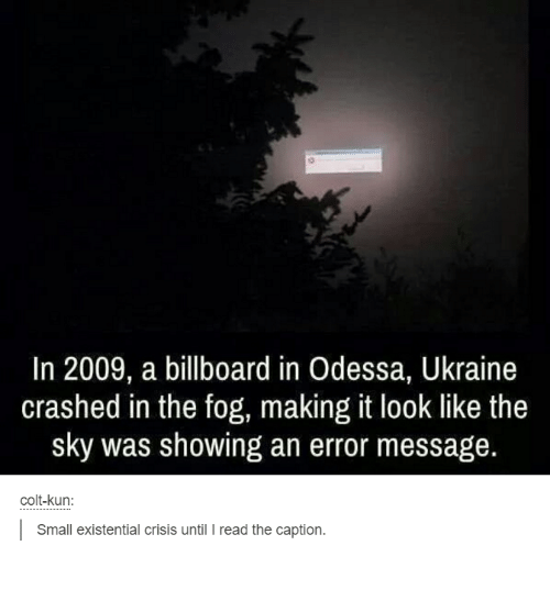 Billboard, Dank, and Ukraine: In 2009, a billboard in Odessa, Ukraine  crashed in the fog, making it look like the  sky was showing an error message.  colt-kun:  l Small existential crisis until l read the caption