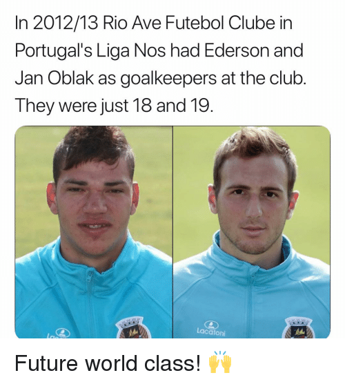 Club, Future, and Memes: In 2012/13 Rio Ave Futebol Clube in  Portugal's Liga Nos had Ederson and  Jan Oblak as goalkeepers at the club  They were just 18 and 19.  Lacatoni Future world class! 🙌