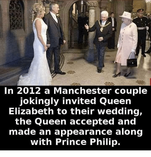 Memes, Prince, and Queen Elizabeth: In 2012 a Manchester couple  jokingly invited Queen  Elizabeth to their wedding,  the Queen accepted and  made an appearance along  with Prince Philip.