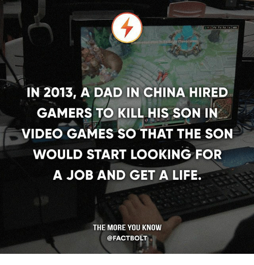 Dad, Life, and Memes: IN 2013, A DAD IN CHINA HIRED  GAMERS TO KILL HIS SON IN  VIDEO GAMES SO THAT THE SON  WOULD START LOOKING FOR  A JOB AND GET A LIFE.  THE MORE YOU KNOW  @FACTBOLT