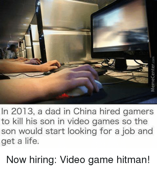 Memes, Video Games, and China: In 2013, a dad in China hired gamers  to kill his son in video games so the  son would start looking for a job and  get a life. Now hiring: Video game hitman!