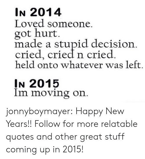 Target, Tumblr, and Blog: IN 2014  Loved someone  got hurt  made a stupid decision  cried, cried n cried  held onto whatever was left.  IN 2015  Im moving on jonnyboymayer:  Happy New Years!!  Follow for more relatable quotes and other great stuff coming up in 2015!