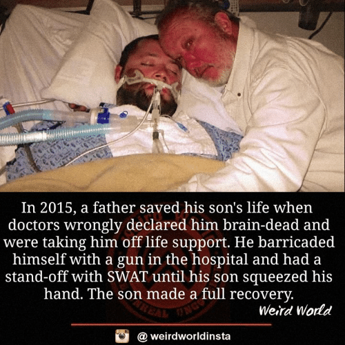 Life, Memes, and Weird: In 2015, a father saved his son's life when  doctors wrongly declared him brain-dead and  were taking him off life support. He barricaded  himself with a gun in the hospital and had a  stand-off with SWAT until his son squeezed his  hand. The son made a full recovery  Weird World  @ weirdworldinsta
