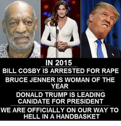 Bill Cosby, Bruce Jenner, and Donald Trump: IN 2015  BILL COSBY IS ARRESTED FOR RAPE  BRUCE JENNER IS WOMAN OF THE  YEAR  DONALD TRUMP IS LEADING  CANDATE FOR PRESIDENT  WE ARE OFFICIALLY ON OUR WAY TO  HELL IN A HANDBASKET