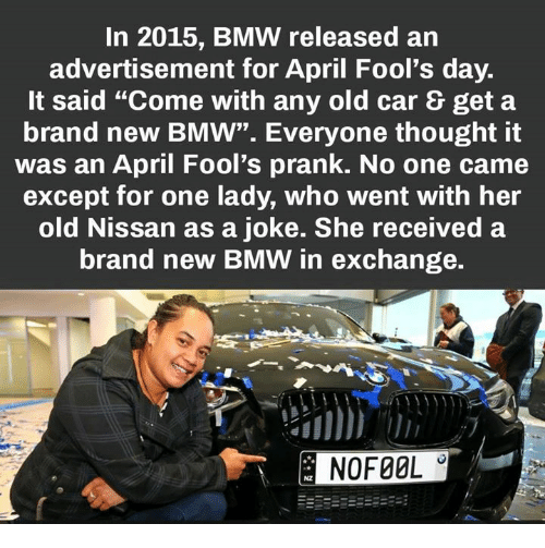"Bmw, Memes, and Prank: In 2015, BMW released an  advertisement for April Fool's day.  It said ""Come with any old car & get a  brand new BMW"". Everyone thought it  was an April Fool's prank. No one came  except for one lady, who went with her  old Nissan as a joke. She received a  brand new BMW in exchange.  NOFOOL"