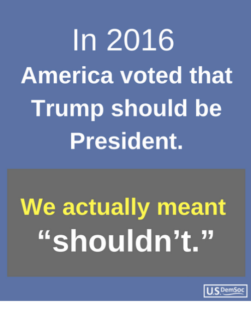 """America, Trump, and President: In 2016  America voted that  Trump should be  President.  We actually meant  """"shouldn't.""""  US DemSoc"""
