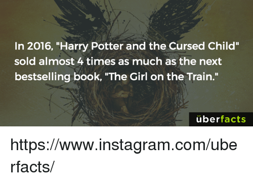 """Harry Potter, Memes, and Uber: In 2016, """"Harry Potter and the Cursed Child""""  sold almost 4 times as much as the next  bestselling book, """"The Girl on the Train.""""  uber  facts https://www.instagram.com/uberfacts/"""