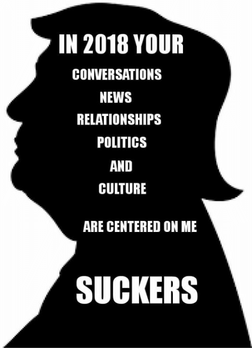 Memes, News, and Politics: IN 2018 YOUR  CONVERSATIONS  NEWS  RELATIONSHIPS  POLITICS  AND  CULTURE  ARE CENTERED ON ME  SUCKERS