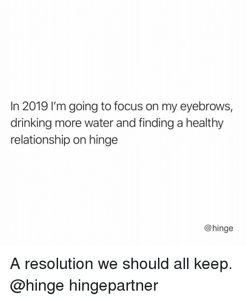Drinking, Focus, and Water: In 2019 I'm going to focus on my eyebrows,  drinking more water and finding a healthy  relationship on hinge  @hinge A resolution we should all keep. @hinge hingepartner