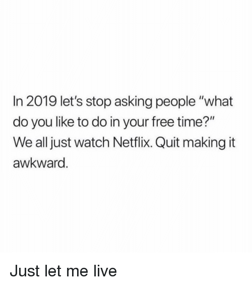 """Netflix, Awkward, and Free: In 2019 let's stop asking people """"what  do you like to do in your free time?""""  We all just watch Netflix. Quit making it  awkward Just let me live"""