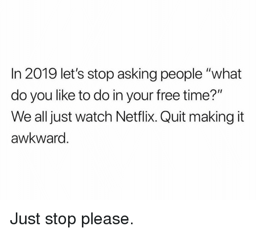 """Dank, Netflix, and Awkward: In 2019 let's stop asking people """"what  do you like to do in your free time?""""  We all just watch Netflix. Quit making it  awkward Just stop please."""