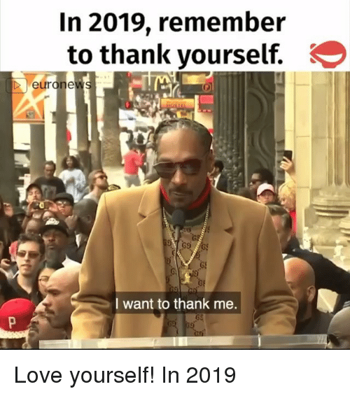Love, Memes, and 🤖: In 2019, remembeir  to thank yourself.  eurone  I want to thank me. Love yourself! In 2019