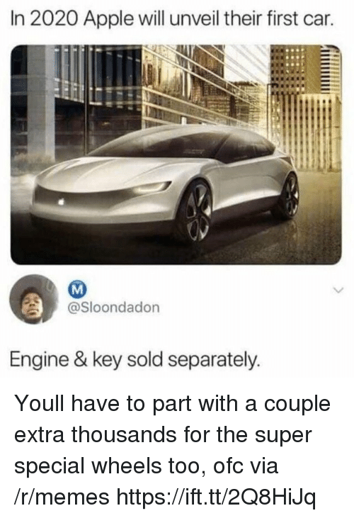Apple, Memes, and Super: In 2020 Apple will unveil their first car.  @Sloondadon  Engine & key sold separately Youll have to part with a couple extra thousands for the super special wheels too, ofc via /r/memes https://ift.tt/2Q8HiJq