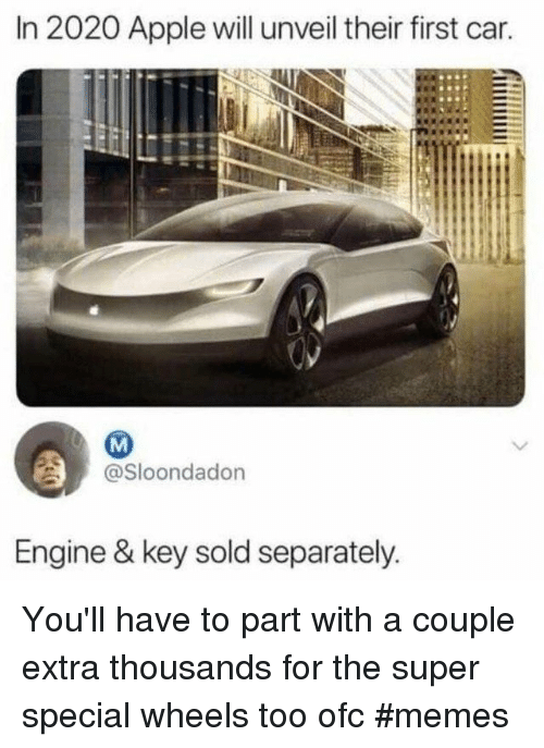 Apple, Memes, and Super: In 2020 Apple will unveil their first car.  @Sloondadon  Engine & key sold separately You'll have to part with a couple extra thousands for the super special wheels too ofc #memes