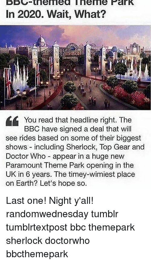 Doctor, Memes, and Top Gear: In 2020. Wait, What?  CA You read that headline right. The  BBC have signed a deal that will  see rides based on some of their biggest  shows including Sherlock, Top Gear and  Doctor Who appear in a huge new  Paramount Theme Park opening in the  UK in 6 years. The timey-wimiest place  on Earth? Let's hope so. Last one! Night y'all! randomwednesday tumblr tumblrtextpost bbc themepark sherlock doctorwho bbcthemepark