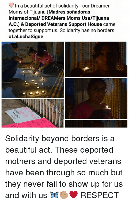 Beautiful, Fail, and Memes: In a beautiful act of solidarity - our Dreamer  Moms of Tijuana (Madres soñadoras  Internacional/ DREAMers Moms Usa/Tijuana  A.C.) & Deported Veterans Support House came  together to support us. Solidarity has no borders  #LaLuchaSigue  258 Solidarity beyond borders is a beautiful act. These deported mothers and deported veterans have been through so much but they never fail to show up for us and with us 🦋✊🏽❤ RESPECT