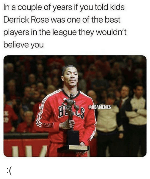 Derrick Rose, Nba, and Best: In a couple of years if you told kids  Derrick Rose was one of the best  players in the league they wouldn't  believe you  @HBAMEMES :(