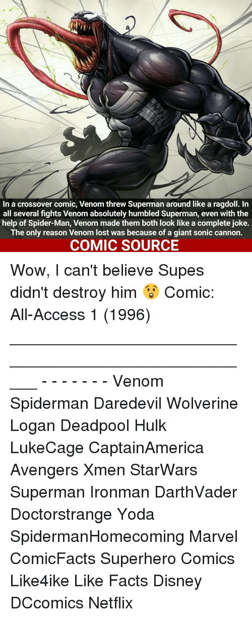 Facts, Memes, and Netflix: In a crossover comic, Venom threw Superman around like a ragdoll. In  all several fights Venom absolutely humbled Superman, even with the  help of Spider-Man, Venom made them both look like a complete joke.  The only reason Venom lost was because of a giant sonic cannon.  COMIC SOURCE Wow, I can't believe Supes didn't destroy him 😲 Comic: All-Access 1 (1996) _____________________________________________________ - - - - - - - Venom Spiderman Daredevil Wolverine Logan Deadpool Hulk LukeCage CaptainAmerica Avengers Xmen StarWars Superman Ironman DarthVader Doctorstrange Yoda SpidermanHomecoming Marvel ComicFacts Superhero Comics Like4ike Like Facts Disney DCcomics Netflix