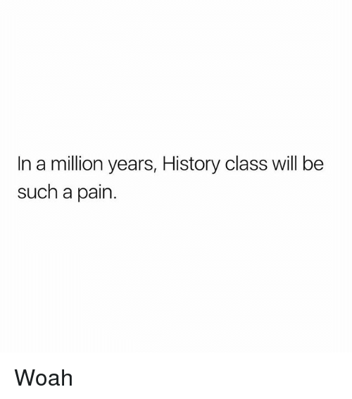 Memes, History, and Pain: In a million years, History class will be  such a pain Woah