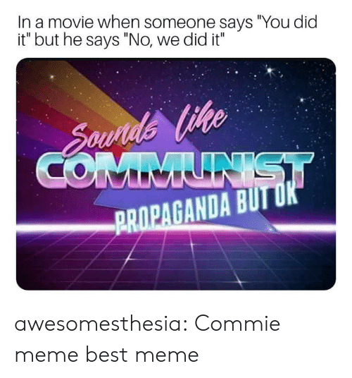 "Meme, Tumblr, and Best: In a movie when someone says ""You did  it"" but he says ""No, we did it""  PROPAGANDA BUTUK awesomesthesia:  Commie meme best meme"