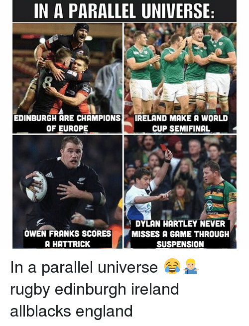 England, World Cup, and Europe: IN A PARALLEL UNIVERSE  EDINBURGH ARE CHAMPIONS  OF EUROPE  IRELAND MAKE A WORLD  CUP SEMIFINAL  et  Periins  OWEN FRANKS SCORES  A HATTRICK  DYLAN HARTLEY NEVER  MISSES A GAME THROUGH  SUSPENSION In a parallel universe 😂🤷🏼‍♂️ rugby edinburgh ireland allblacks england