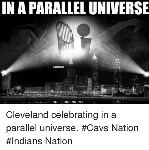 Cavs, Nba, and Cleveland: IN A PARALLEL UNIVERSE  @NBAMEMES Cleveland celebrating in a parallel universe.  #Cavs Nation #Indians Nation