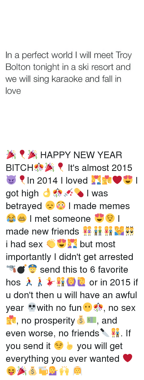 Bitch, Fall, and Friends: In a perfect world l will meet Troy  Bolton tonight in a ski resort and  we will sing karaoke and fall in  love 🎉🎈🎉 HAPPY NEW YEAR BITCH🎊🎉🎈 It's almost 2015 😈🎈In 2014 I loved 💑💏❤️😍 I got high 👌🎊💉💊 I was betrayed 😞😳 I made memes 😂😁 I met someone 😍😌 I made new friends 👭👬👫👪👯 i had sex 👏😍💑 but most importantly I didn't get arrested 🔫💣👮 send this to 6 favorite hos 🏃🚶💃👫🙆🙋 or in 2015 if u don't then u will have an awful year 💀with no fun😶🎊, no sex💏, no prosperity💰💵, and even worse, no friends🔪👫. If you send it 😏☝️ you will get everything you ever wanted ❤😝🎉💰🍻💁🙌 👰