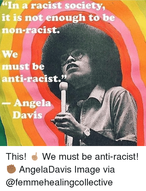 """Memes, Image, and Racist: """"In a racist society,  it is not enough to be  non-racist.  We  must be  anti-racist.""""  -Angela  Davis This! ☝🏽 We must be anti-racist! ✊🏾 AngelaDavis Image via @femmehealingcollective"""