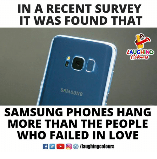 Love, Samsung, and Indianpeoplefacebook: IN A RECENT SURVEY  IT WAS FOUND THAT  LAUGHING  SAMSUNG  SAMSUNG PHONES HANG  MORE THAN THE PEOPLE  WHO FAILED IN LOVE  R M。回參/laughingcolours